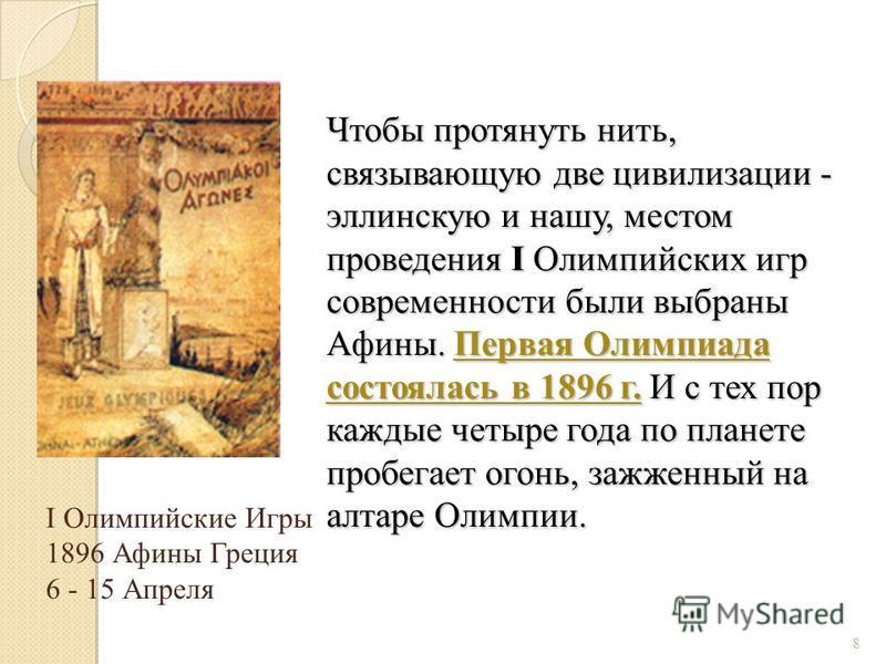 Чтобы протянуть нить, связывающую две цивилизации - эллинскую и нашу, местом проведения I Олимпийских игр современности были выбраны Афины. Первая Олимпиада состоялась в 1896 г. И с тех пор каждые четыре года по планете пробегает огонь, зажженный на