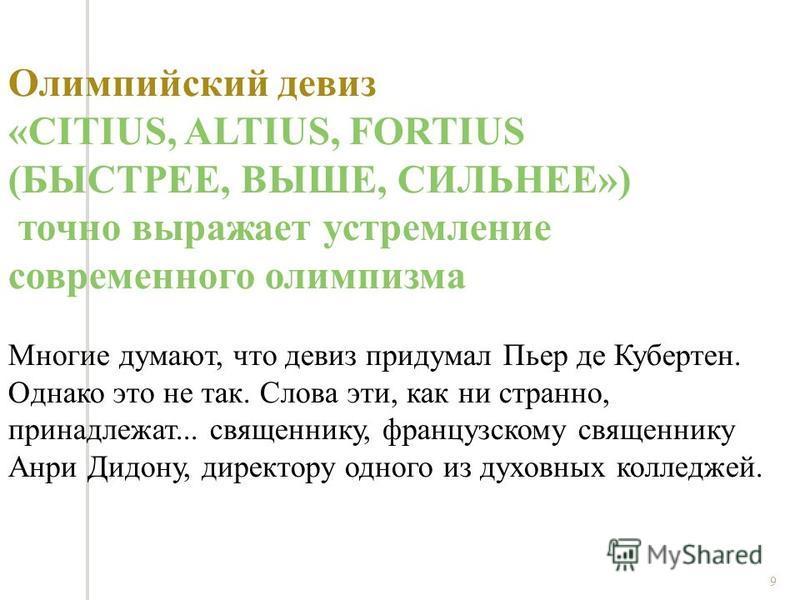9 Олимпийский девиз «CITIUS, ALTIUS, FORTIUS (БЫСТРЕЕ, ВЫШЕ, СИЛЬНЕЕ») точно выражает устремление современного олимпизма Многие думают, что девиз придумал Пьер де Кубертен. Однако это не так. Слова эти, как ни странно, принадлежат... священнику, фран