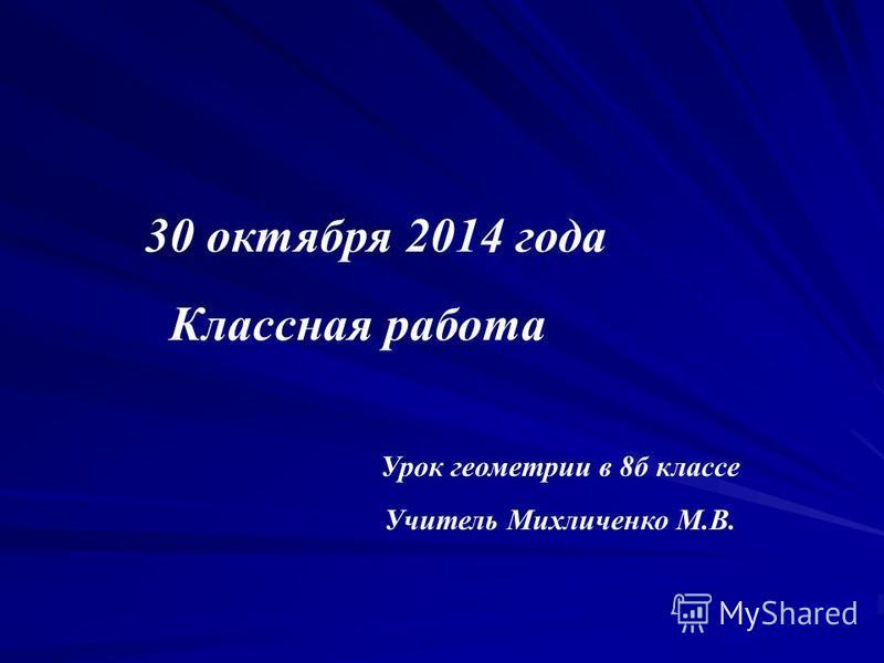 30 октября 2014 года Классная работа Урок геометрии в 8 б классе Учитель Михличенко М.В.
