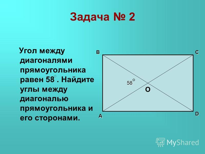 Задача 2 Угол между диагоналями прямоугольника равен 58. Найдите углы между диагональю прямоугольника и его сторонами. D A BC О O 58