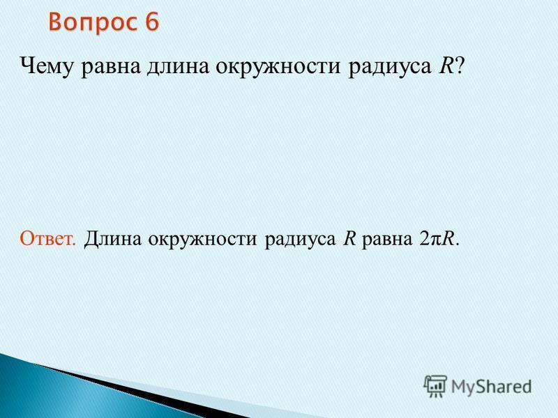 Чему равна длина окружности радиуса R? Ответ. Длина окружности радиуса R равна 2πR.