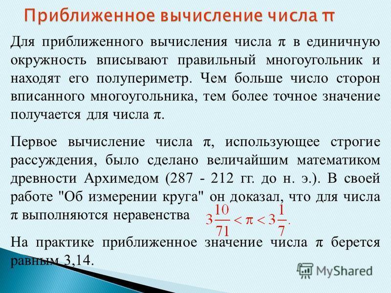 Для приближенного вычисления числа π в единичную окружность вписывают правильный многоугольник и находят его полупериметр. Чем больше число сторон вписанного многоугольника, тем более точное значение получается для числа π. Первое вычисление числа π,