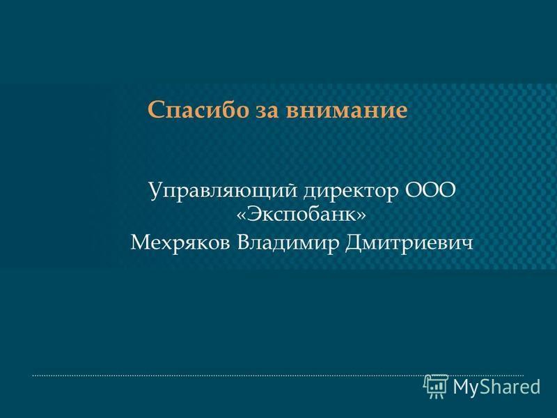 Спасибо за внимание Управляющий директор ООО «Экспобанк» Мехряков Владимир Дмитриевич