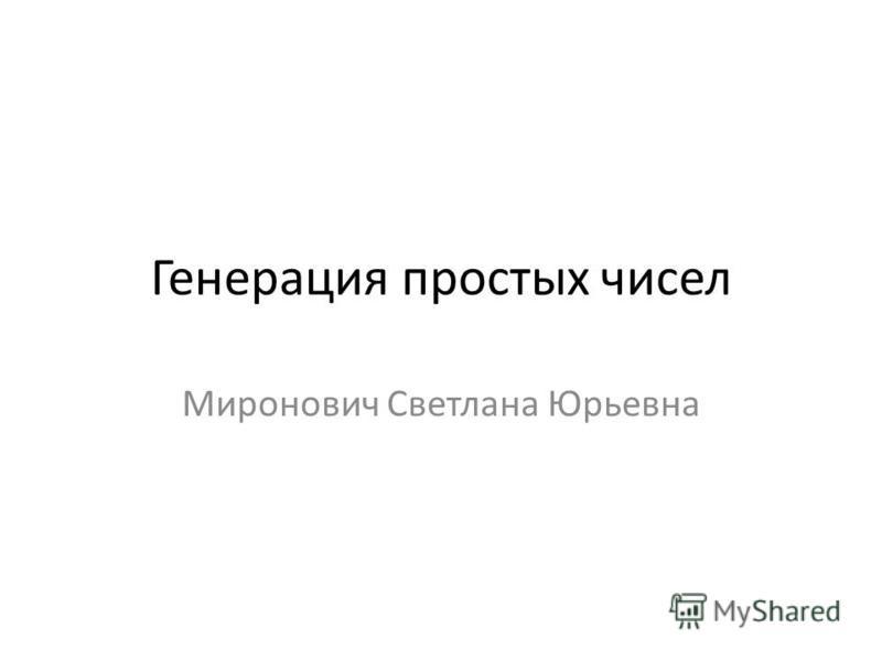 Генерация простых чисел Миронович Светлана Юрьевна