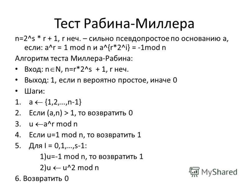 Тест Рабина-Миллера n=2^s * r + 1, r нач. – сильно псевдопростое по основанию а, если: a^r = 1 mod n и a^{r*2^i} = -1mod n Алгоритм теста Миллера-Рабина: Вход: n N, n=r*2^s + 1, r нач. Выход: 1, если n вероятно простое, иначе 0 Шаги: 1. a {1,2,…,n-1}