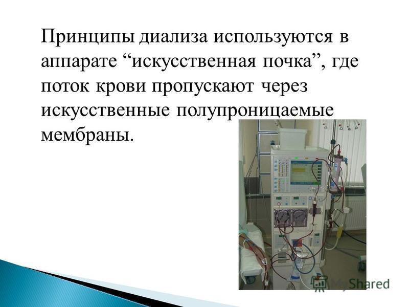 Принципы диализа используются в аппарате искусственная почка, где поток крови пропускают через искусственные полупроницаемые мембраны.