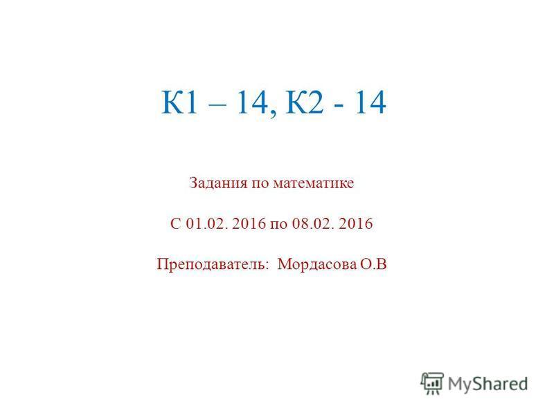К1 – 14, К2 - 14 Задания по математике С 01.02. 2016 по 08.02. 2016 Преподаватель: Мордасова О.В