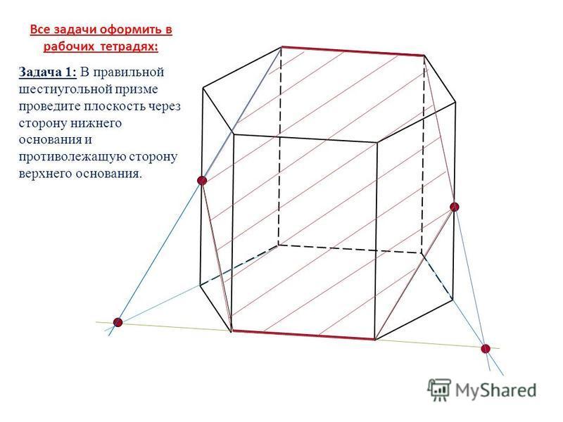 Все задачи оформить в рабочих тетрадях: Задача 1: В правильной шестиугольной призме проведите плоскость через сторону нижнего основания и противолежащую сторону верхнего основания.