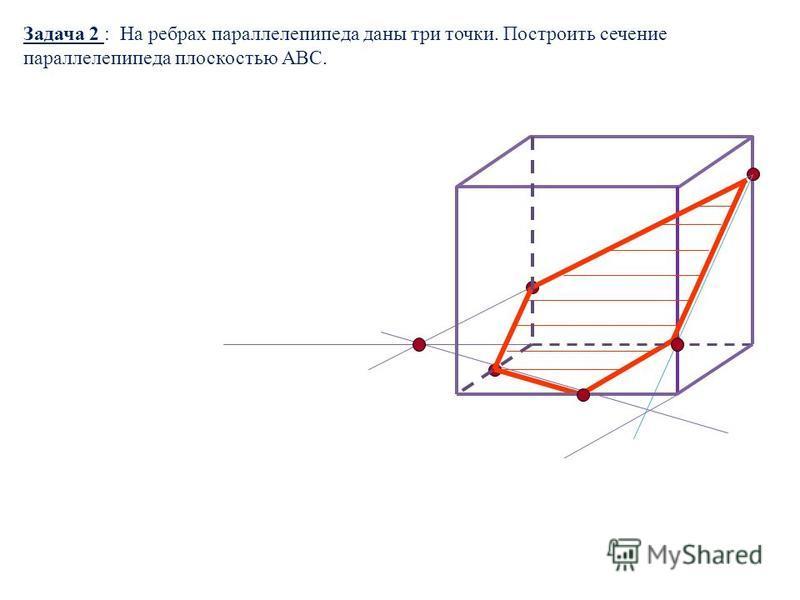 Задача 2 : На ребрах параллелепипеда даны три точки. Построить сечение параллелепипеда плоскостью АВС.