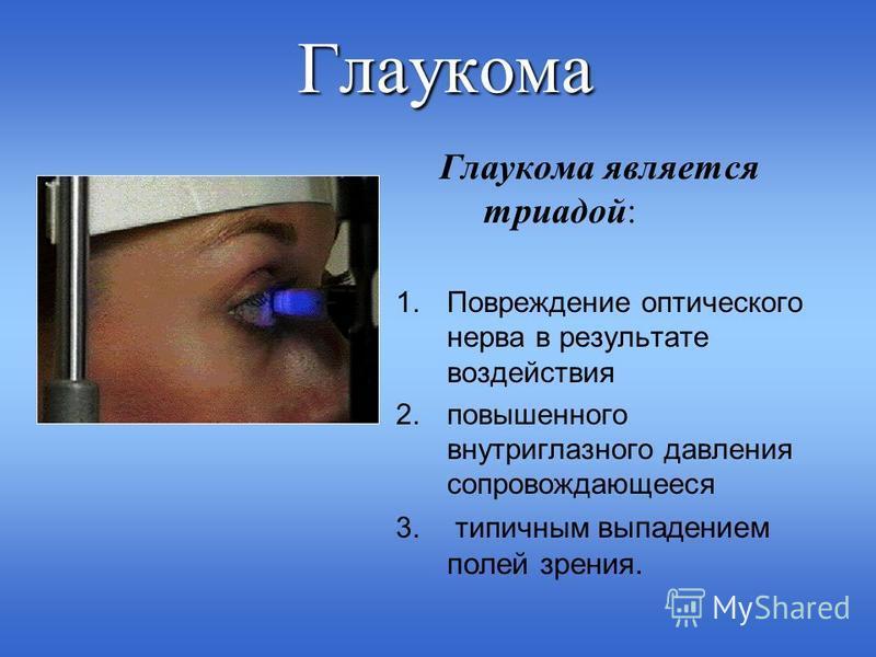 Глаукома Глаукома является триадой: 1. Повреждение оптического нерва в результате воздействия 2. повышенного внутриглазного давления сопровождающееся 3. типичным выпадением полей зрения.