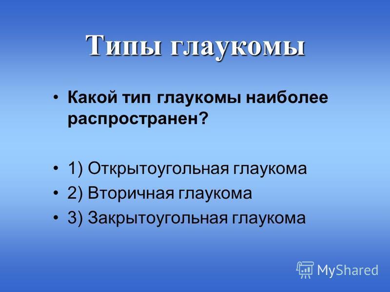 Типы глаукомы Какой тип глаукомы наиболее распространен? 1) Открытоугольная глаукома 2) Вторичная глаукома 3) Закрытоугольная глаукома