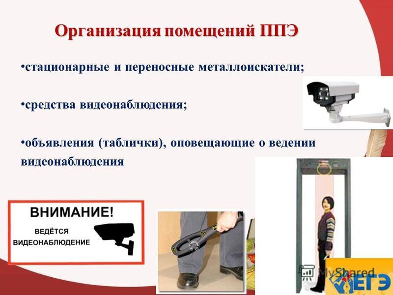 Организация помещений ППЭ 12 стационарные и переносные металлоискатели; средства видеонаблюдения; объявления (таблички), оповещающие о ведении видеонаблюдения