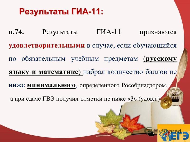Результаты ГИА-11: п.74. Результаты ГИА-11 признаются удовлетворительными в случае, если обучающийся по обязательным учебным предметам (русскому языку и математике) набрал количество баллов не ниже минимального, определенного Рособрнадзором, а при сд