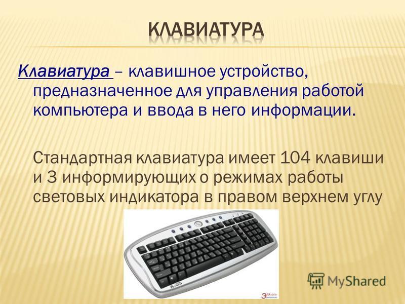 Клавиатура – клавишное устройство, предназначенное для управления работой компьютера и ввода в него информации. Стандартная клавиатура имеет 104 клавиши и 3 информирующих о режимах работы световых индикатора в правом верхнем углу