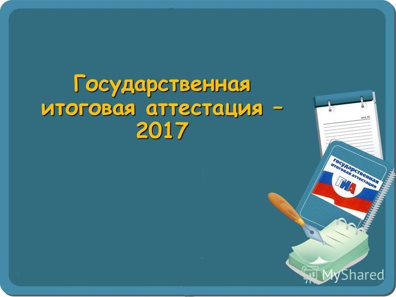 Государственная итоговая аттестация – 2017