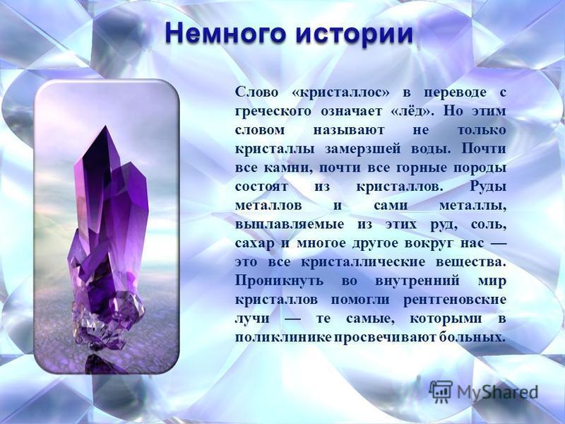 Слово «кристаллов» в переводе с греческого означает «лёд». Но этим словом называют не только кристаллы замерзшей воды. Почти все камни, почти все горные породы состоят из кристаллов. Руды металлов и сами металлы, выплавляемые из этих руд, соль, сахар