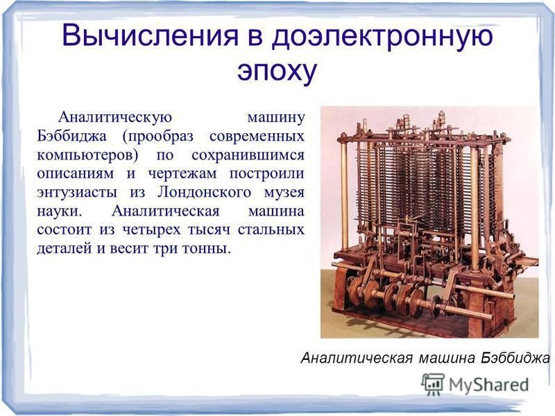 Вычисления в доэлектронную эпоху Аналитическую машину Бэббиджа (прообраз современных компьютеров) по сохранившимся описаниям и чертежам построили энтузиасты из Лондонского музея науки. Аналитическая машина состоит из четырех тысяч стальных деталей и