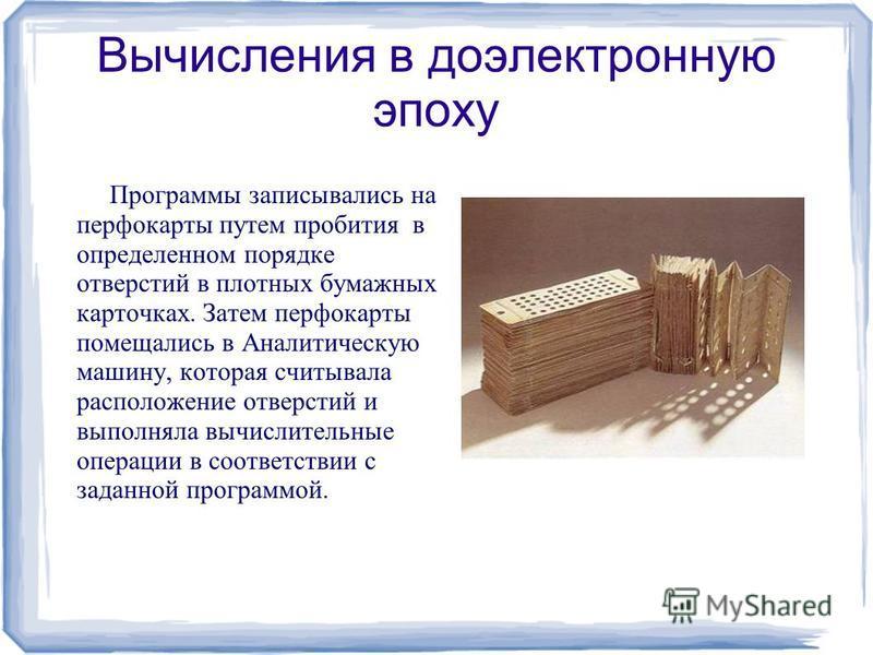 Вычисления в доэлектронную эпоху Программы записывались на перфокарты путем пробития в определенном порядке отверстий в плотных бумажных карточках. Затем перфокарты помещались в Аналитическую машину, которая считывала расположение отверстий и выполня