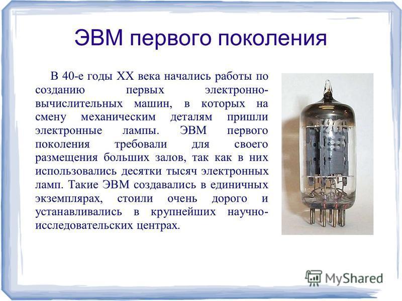 ЭВМ первого поколения В 40-е годы XX века начались работы по созданию первых электронно- вычислительных машин, в которых на смену механическим деталям пришли электронные лампы. ЭВМ первого поколения требовали для своего размещения больших залов, так
