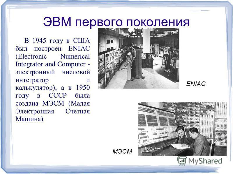ЭВМ первого поколения В 1945 году в США был построен ENIAC (Electronic Numerical Integrator and Computer - электронный числовой интегратор и калькулятор), а в 1950 году в СССР была создана МЭСМ (Малая Электронная Счетная Машина) ENIAC МЭСМ