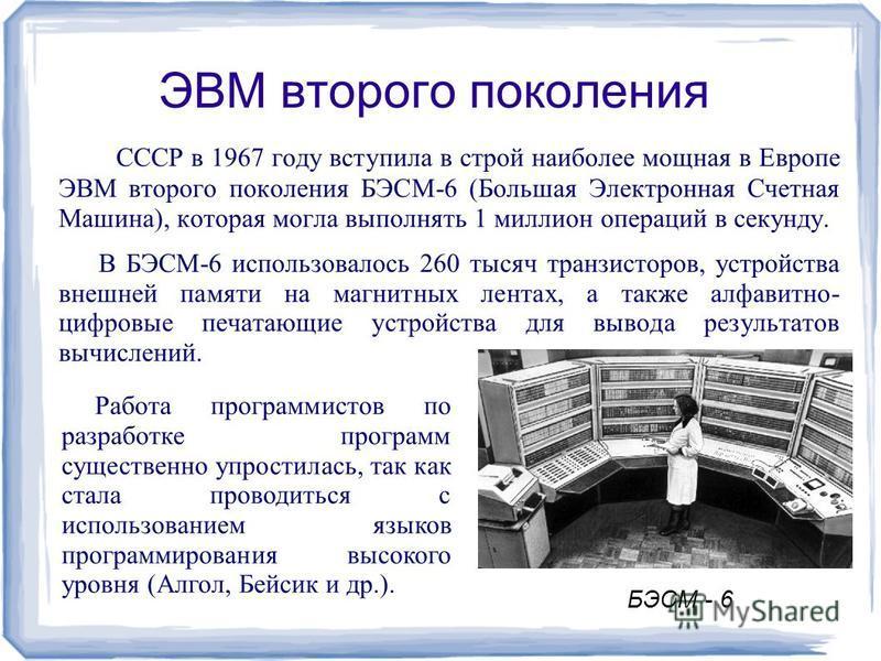 ЭВМ второго поколения В СССР в 1967 году вступила в строй наиболее мощная в Европе ЭВМ второго поколения БЭСМ-6 (Большая Электронная Счетная Машина), которая могла выполнять 1 миллион операций в секунду. В БЭСМ-6 использовалось 260 тысяч транзисторов