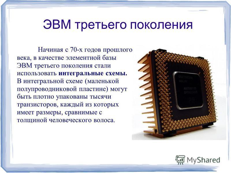 ЭВМ третьего поколения Начиная с 70-х годов прошлого века, в качестве элементной базы ЭВМ третьего поколения стали использовать интегральные схемы. В интегральной схеме (маленькой полупроводниковой пластине) могут быть плотно упакованы тысячи транзис