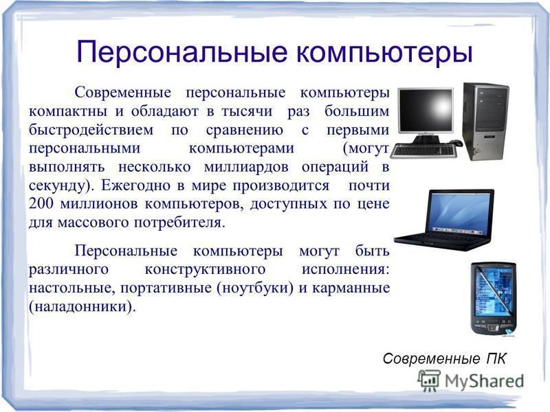 Персональные компьютеры Современные персональныее компьютеры компактны и обладают в тысячи раз большим быстродействием по сравнению с первыми персональныеми компьютерами (могут выполнять несколько миллиардов операций в секунду). Ежегодно в мире произ
