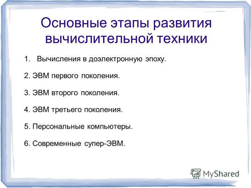 Основные этапы развития вычислительной техники 1. Вычисления в доэлектронную эпоху. 2. ЭВМ первого поколения. 3. ЭВМ второго поколения. 4. ЭВМ третьего поколения. 5. Персональные компьютеры. 6. Современные супер-ЭВМ.