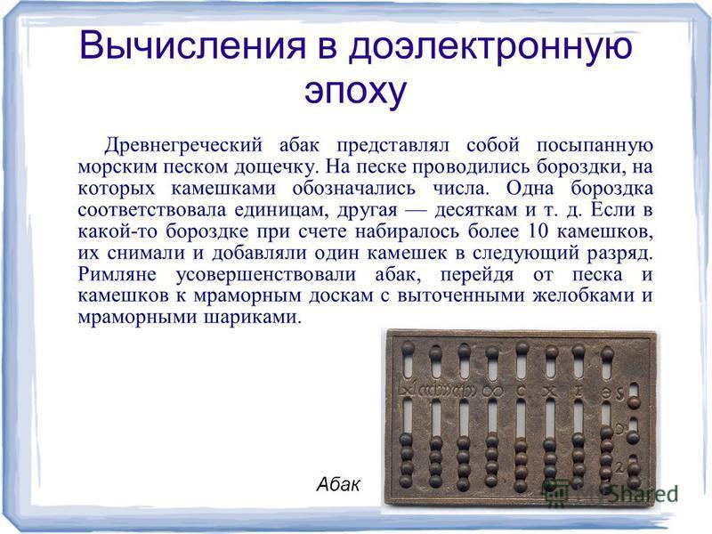 Вычисления в доэлектронную эпоху Древнегреческий абак представлял собой посыпанную морским песком дощечку. На песке проводились бороздки, на которых камешками обозначались числа. Одна бороздка соответствовала единицам, другая десяткам и т. д. Если в
