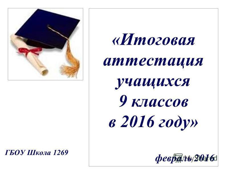 «Итоговая аттестация учащихся 9 классов в 2016 году» февраль 2016 ГБОУ Школа 1269