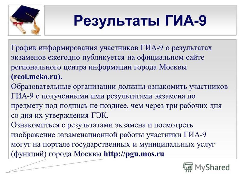 Результаты ГИА-9 График информирования участников ГИА-9 о результатах экзаменов ежегодно публикуется на официальном сайте регионального центра информации города Москвы (rcoi.mcko.ru). Образовательные организации должны ознакомить участников ГИА-9 с п