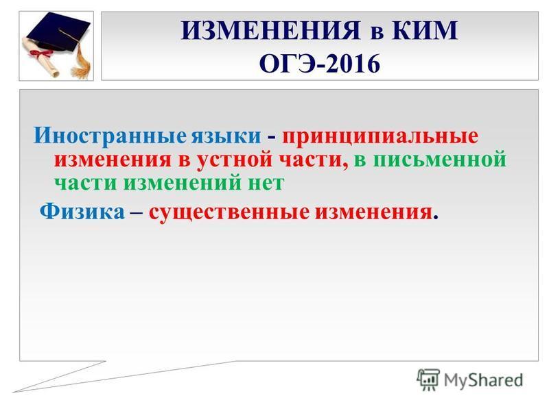 ИЗМЕНЕНИЯ в КИМ ОГЭ-2016 Иностранные языки - принципиальные изменения в устной части, в письменной части изменений нет Физика – существенные изменения.