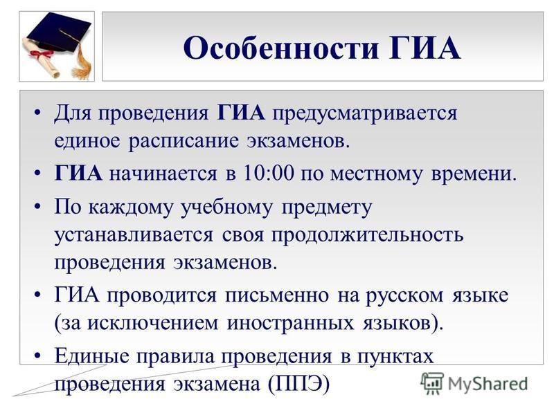 Особенности ГИА Для проведения ГИА предусматривается единое расписание экзаменов. ГИА начинается в 10:00 по местному времени. По каждому учебному предмету устанавливается своя продолжительность проведения экзаменов. ГИА проводится письменно на русско