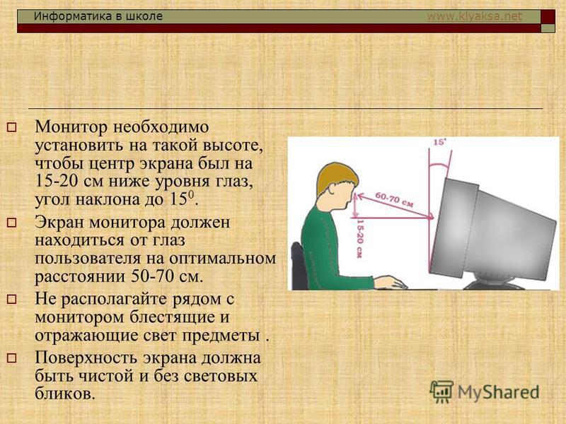 Информатика в школе www.klyaksa.netwww.klyaksa.net Монитор необходимо установить на такой высоте, чтобы центр экрана был на 15-20 см ниже уровня глаз, угол наклона до 15 0. Экран монитора должен находиться от глаз пользователя на оптимальном расстоян