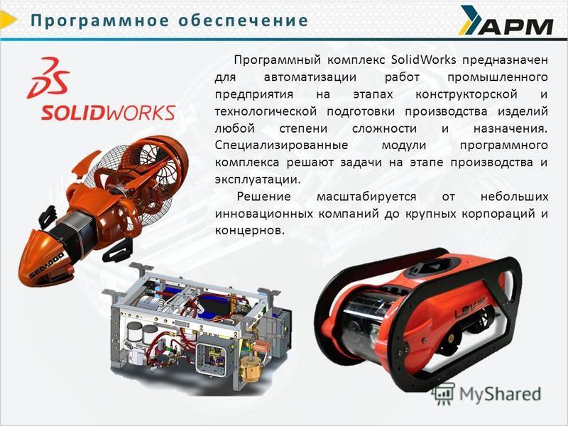 Программное обеспечение Программный комплекс SolidWorks предназначен для автоматизации работ промышленного предприятия на этапах конструкторской и технологической подготовки производства изделий любой степени сложности и назначения. Специализированны