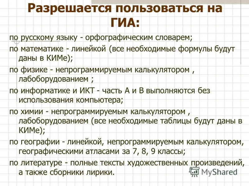 Разрешается пользоваться на ГИА: по русскому языку - орфографическим словарем; по математике - линейкой (все необходимые формулы будут даны в КИМе); по физике - непрограммируемым калькулятором, лаб оборудованием ; по информатике и ИКТ - часть А и В в