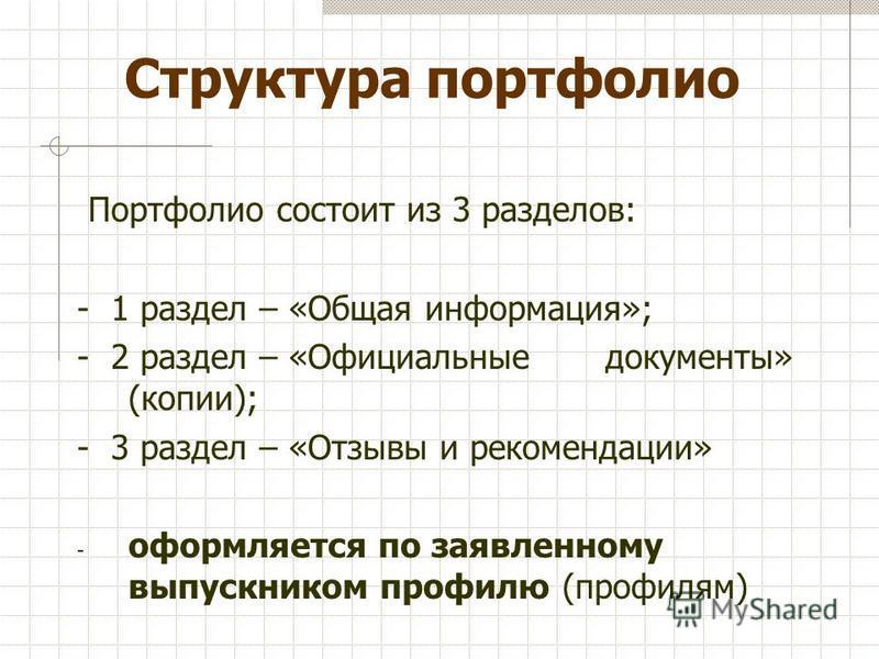 Структура портфолио Портфолио состоит из 3 разделов: - 1 раздел – «Общая информация»; - 2 раздел – «Официальные документы» (копии); - 3 раздел – «Отзывы и рекомендации» - оформляется по заявленному выпускником профилю (профилям)
