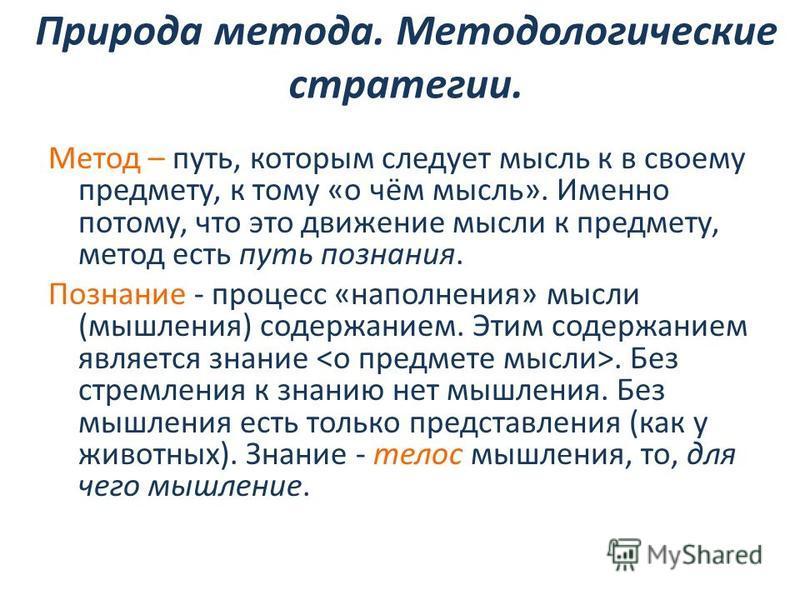 Природа метода. Методологические стратегии. Метод – путь, которым следует мысль к в своему предмету, к тому «о чём мысль». Именно потому, что это движение мысли к предмету, метод есть путь познания. Познание - процесс «наполнения» мысли (мышления) со