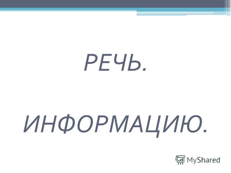 РЕЧЬ. ИНФОРМАЦИЮ.