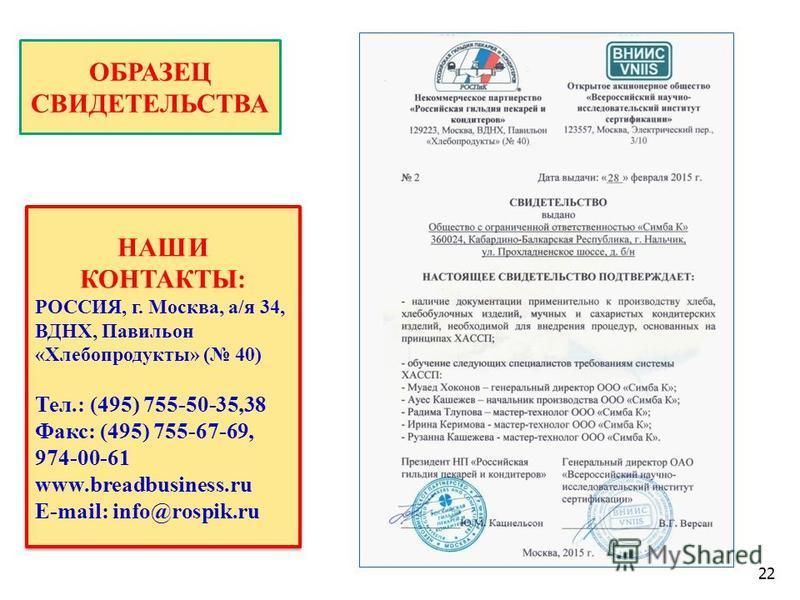 22 ОБРАЗЕЦ СВИДЕТЕЛЬСТВА НАШИ КОНТАКТЫ: РОССИЯ, г. Москва, а/я 34, ВДНХ, Павильон «Хлебопродукты» ( 40) Тел.: (495) 755-50-35,38 Факс: (495) 755-67-69, 974-00-61 www.breadbusiness.ru E-mail: info@rospik.ru НАШИ КОНТАКТЫ: РОССИЯ, г. Москва, а/я 34, ВД