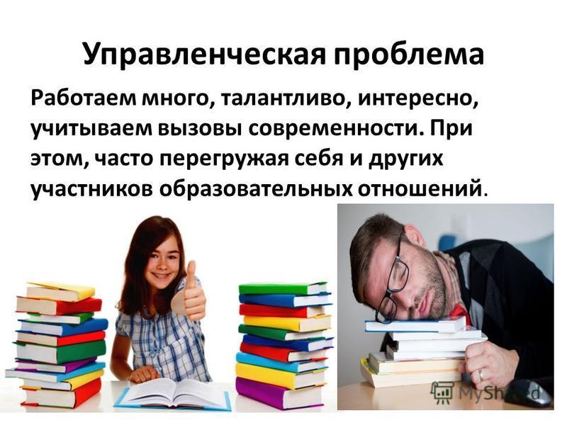 Управленческая проблема Работаем много, талантливо, интересно, учитываем вызовы современности. При этом, часто перегружая себя и других участников образовательных отношений.