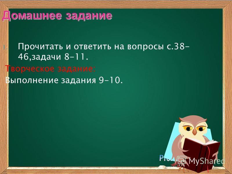 Домашнее задание 1. Прочитать и ответить на вопросы с.38- 46,задачи 8-11. Творческое задание: Выполнение задания 9-10.