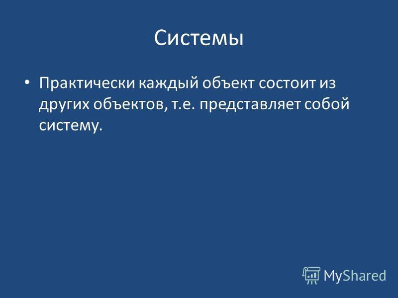 Системы Практически каждый объект состоит из других объектов, т.е. представляет собой систему.