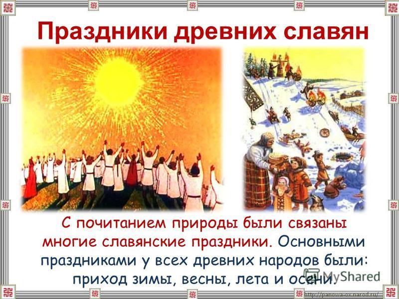 С почитанием природы были связаны многие славянские праздники. Основными праздниками у всех древних народов были: приход зимы, весны, лета и осени. Праздники древних славян