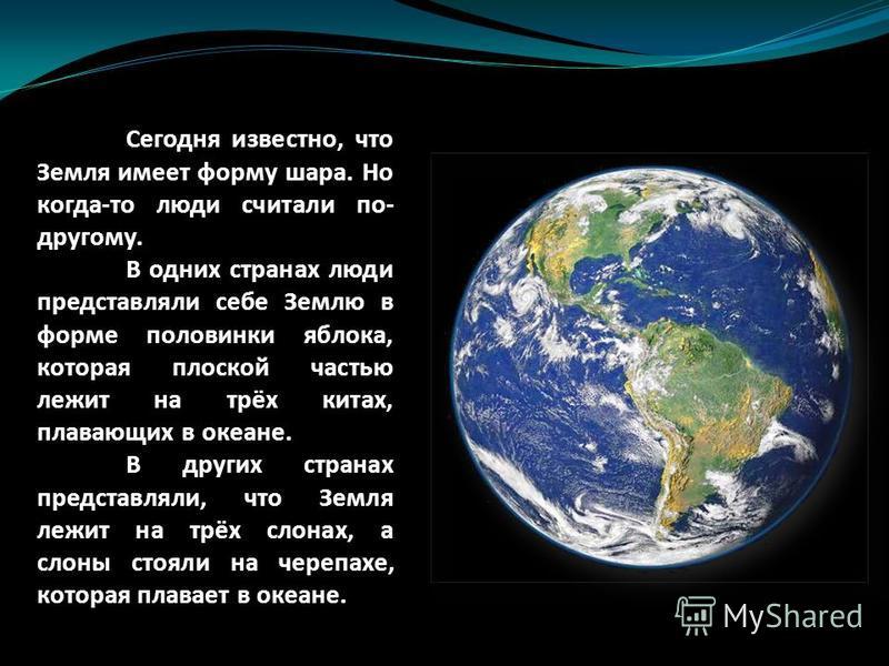 Сегодня известно, что Земля имеет форму шара. Но когда-то люди считали по- другому. В одних странах люди представляли себе Землю в форме половинки яблока, которая плоской частью лежит на трёх китах, плавающих в океане. В других странах представляли,