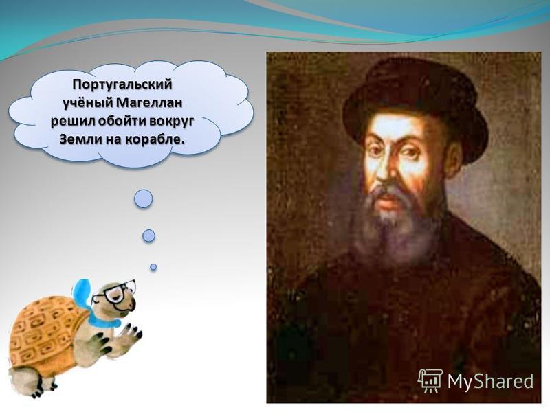 Португальский учёный Магеллан решил обойти вокруг Земли на корабле.