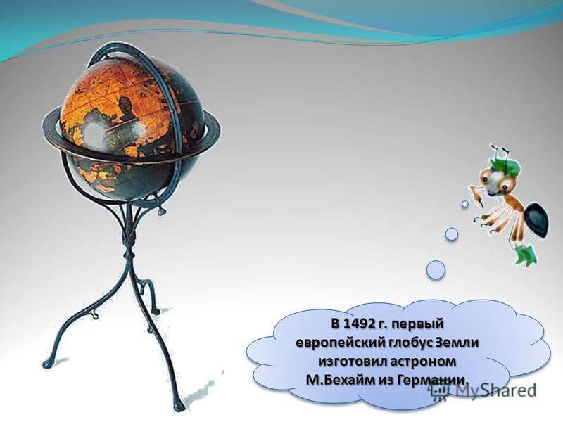 В 1492 г. первый европейский глобус Земли изготовил астроном М.Бехайм из Германии.