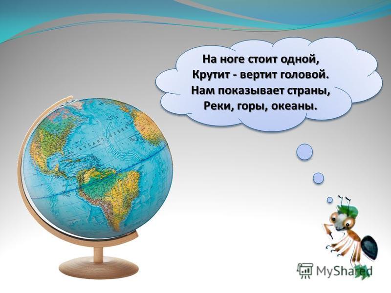 На ноге стоит одной, Крутит - вертит головой. Нам показывает страны, Реки, горы, океаны.