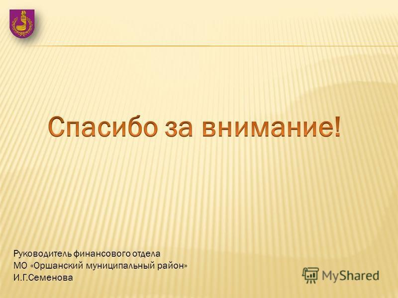 Руководитель финансового отдела МО «Оршанский муниципальный район» И.Г.Семенова