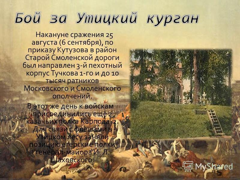 Накануне сражения 25 августа (6 сентября), по приказу Кутузова в район Старой Смоленской дороги был направлен 3-й пехотный корпус Тучкова 1-го и до 10 тысяч ратников Московского и Смоленского ополчений. В этот же день к войскам присоединились ещё 2 к